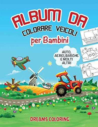Album da Colorare Veicoli per Bambini: Libro da Colorare per bambini dai 2 Anni con Auto, Aerei, Barche, Treni, Camion, e molti altri