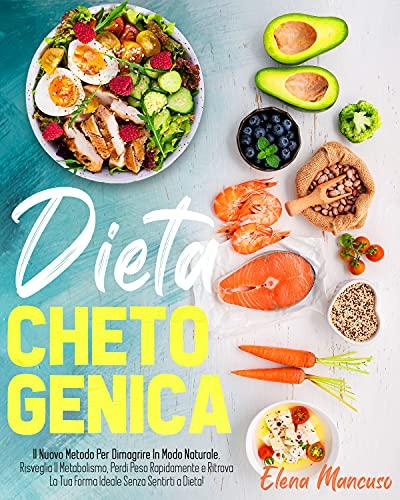 Dieta Chetogenica: Il Nuovo Metodo Per Dimagrire In Modo Naturale. Risveglia Il Metabolismo, Perdi Peso Rapidamente e Ritrova La Tua Forma Ideale Senza Sentirti a Dieta!