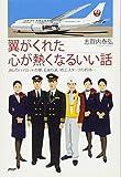 翼がくれた心が熱くなるいい話   JALのパイロットの夢、CAの涙、地上スタッフの矜持・・・ - 志賀内泰弘