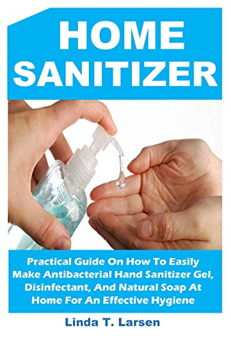 HAND SANITIZER: Practical Guide On How To Easily Make Antibacterial Hand Sanitizer Gel, Disinfectant, And Natural Soap At Home For An Effective Hygiene