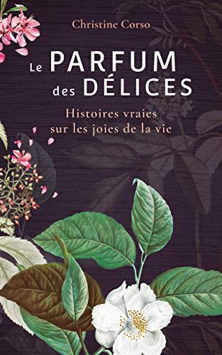 Le Parfum des délices: Vraies histoires courtes sur les joies de la vie (French Edition)