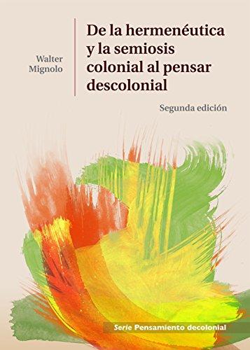 De la Hermenéutica y la Semiosis Colonial al Pensar Descolonial (Spanish Edition)