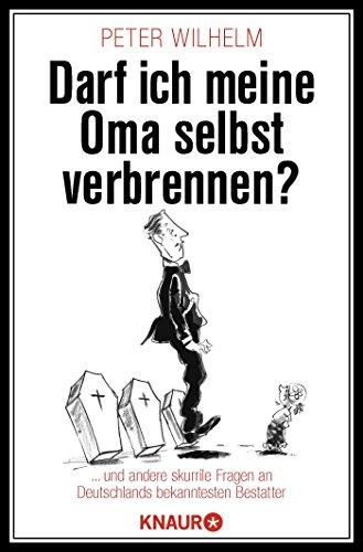 Darf ich meine Oma selbst verbrennen?: ... und andere skurrile Fragen an Deutschlands bekanntesten Bestatter
