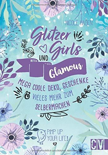 Glitzer, Girls & Glamour – Mega coole Deko, Geschenke und vieles mehr zum Selbermachen. Das Must-Have-Buch für kreative Mädchen. Stylische Dekoideen, kreative Projekte und Anleitungen für Schmuck