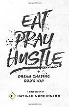 Eat. Pray. Hustle.: Dream Chasing God's Way