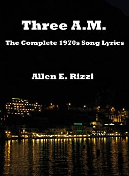 Three A.M. - The Complete 1970s Song Lyrics by [Allen E. Rizzi]