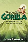 The Creative Gorilla: Innovate To Learn; Don't Learn To Innovate