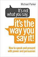 It's Not What You Say, It's The Way You Say It!: How to sell yourself when it really matters