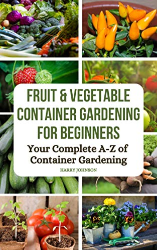 Fruit and Vegetable Container Gardening for Beginners: The A-Z of container...