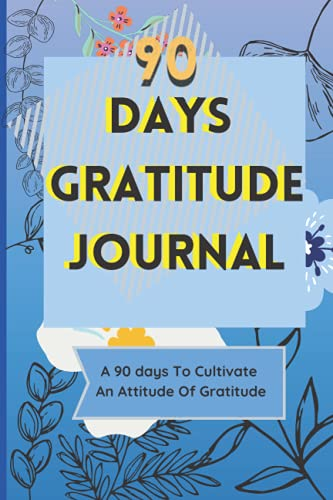 90 days gratitude journal: A 90 days to cultivate an attitude of gratitude. 90 days of Daily Focus t