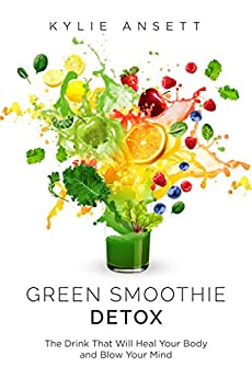 Green Smoothie Detox: The Drink That Will Heal Your Body And Blow Your Mind by [Kylie Ansett]