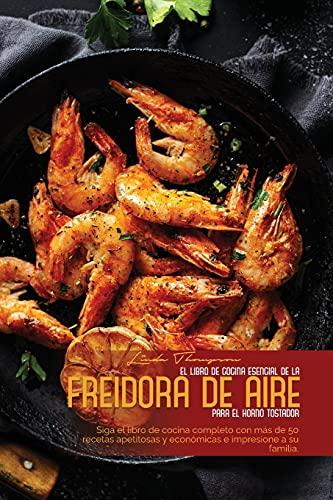 EL LIBRO DE COCINA ESENCIAL DE LA FREIDORA DE AIRE PARA EL HORNO TOSTADOR: Siga el libro de cocina completo con más de 50 recetas apetitosas y económicas e impresione a su familia