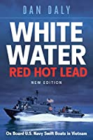 White Water, Red Hot Lead: On Board U.S. Navy Swift Boats in Vietnam