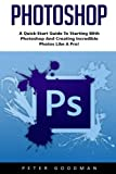 Photoshop: A Quick-Start Guide to Starting With Photoshop And Creating Incredible Photos Like A Pro! (Step by Step Pictures, Adobe Photoshop, Digital Photography)