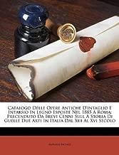 Catalogo Delle Opere Antiche d'Intaglio E Intarsio in Legno Esposte Nel 1885 a Roma: Precenduto Da Brevi Cenni Sull a Storia Di Guelle Due Arti in Italia Dal XIII Al XVI Secolo
