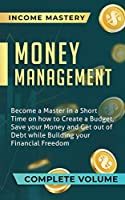 Money Management: Become a Master in a Short Time on How to Create a Budget, Save Your Money and Get Out of Debt while Building Your Financial Freedom Complete Volume