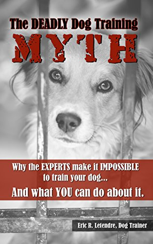 The Deadly Dog Training Myth: Why the EXPERTS make it IMPOSSIBLE to train your dog... And what YOU can do about it.