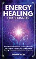 Energy Healing for Beginners: 50+ Techniques For Spiritual Awakening & Raising Your Vibration- Crystals, Third Eye & Kundalini Opening, Chakras, Guided Meditations & Hypnosis