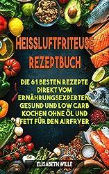 Heissluftfriteuse Rezeptbuch: Die besten Rezepte direkt vom Ernährungsexperten, gesund und low Carb kochen ohne Öl und Fett für den Airfryer