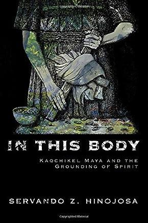 In This Body: Kaqchikel Maya and the Grounding of Spirit