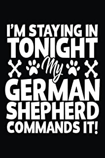 I'm Staying In Tonight My German Shepherd Commands It!: Writing Journals For Women (notebook, journal, diary)