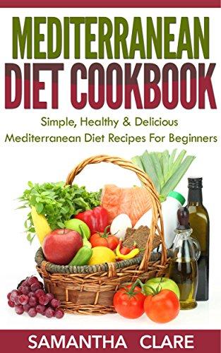 Mediterranean Diet: Mediterranean Diet Cookbook – Simple, Healthy & Delicious Mediterranean Diet Recipes For Beginners