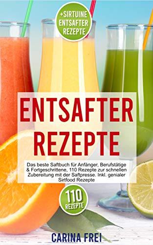 Entsafter Rezeptbuch : Das beste Saftbuch für Anfänger, Berufstätige & Fortgeschrittene, 110 Rezepte zur schnellen Zubereitung mit der Saftpresse. Inkl. ... Sirtfood Rezepte (Entsafter Rezepte 1)