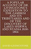 A Popular Account of Dr. Livingstone's Expedition to the Zambesi and Its Tributaries And of the Discovery of Lakes Shirwa and Nyassa 1858-1864 (English Edition)