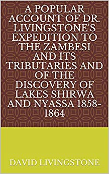 A Popular Account of Dr. Livingstone's Expedition to the Zambesi and Its Tributaries And of the Discovery of Lakes Shirwa and Nyassa 1858-1864 by [David Livingstone]