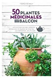 50 plantes médicinales pour mon balcon - Les cultiver sur une terrasse, un balcon, un rebord de fenêtre... les conserver, les utiliser
