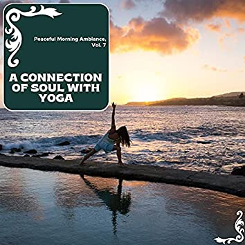A Connection Of Soul With Yoga - Peaceful Morning Ambiance, Vol. 7