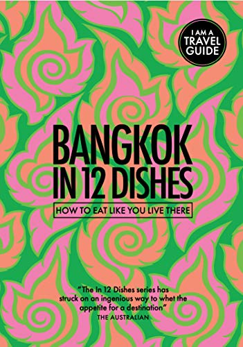 Bangkok in 12 Dishes: How to eat like you live there (Culinary travel guide)