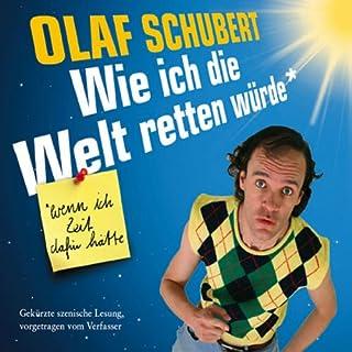 Wie ich die Welt retten würde. Wenn ich Zeit dafür hätte                   Autor:                                                                                                                                 Olaf Schubert                               Sprecher:                                                                                                                                 Olaf Schubert                      Spieldauer: 2 Std. und 39 Min.     89 Bewertungen     Gesamt 3,4