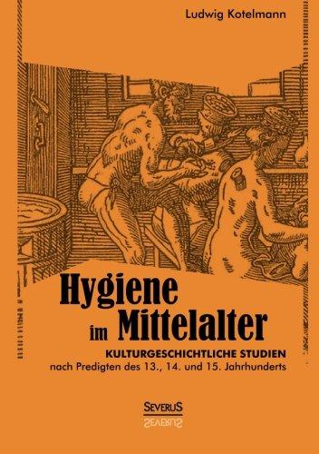 Hygiene im Mittelalter: Kulturgeschichtliche Studien Nach Predigten Des 13., 14. Und 15. Jahrhunderts