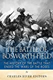 The Battle of Bosworth Field: The History of the Battle that Ended the Wars of the Roses