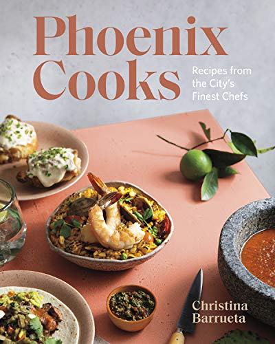 Phoenix Cooks: Recipes from the City's Finest Chefs