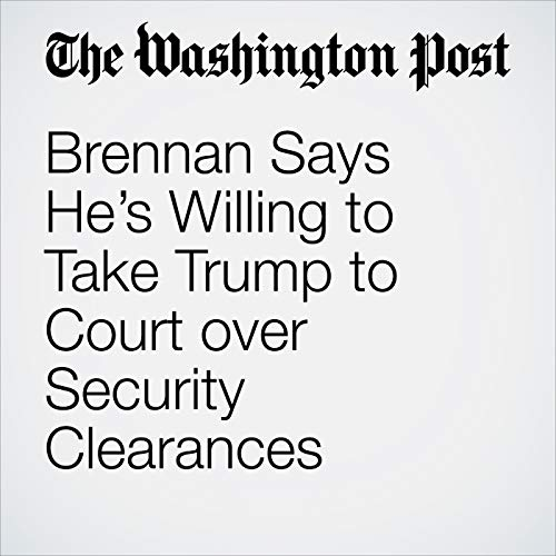 Brennan Says He's Willing to Take Trump to Court over Security Clearances copertina