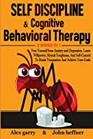 Self-Discipline & Cognitive Behavioral Therapy 2 books in 1: Free Yourself from Anxiety and Depression. Learn Willpower, Mental Toughness, And Self-Control To Resist Temptation And Achieve Your Goals
