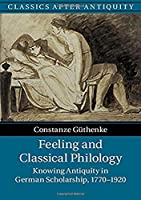 Feeling and Classical Philology: Knowing Antiquity in German Scholarship, 1770–1920 (Classics after Antiquity)