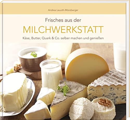 Frisches aus der Milchwerkstatt: Käse, Butter, Quark & Co. selber machen und genießen