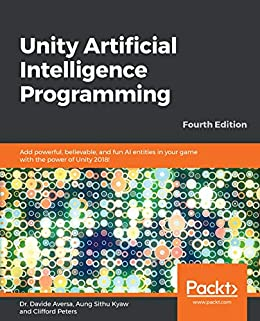 Unity Artificial Intelligence Programming: Add powerful, believable, and fun AI entities in your game with the power of Unity 2018!, 4th Edition by [Dr. Davide Aversa, Aung Sithu Kyaw, Clifford Peters]