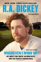 Wherever I Wind Up: My Quest for Truth, Authenticity, and the Perfect Knuckleball by R.A. Dickey(2013-03-26)