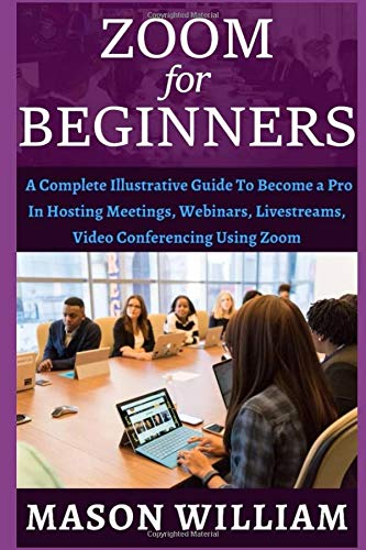 ZOOM FOR BEGINNERS: A COMPLETE ILLUSTRATIVE GUIDE TO BECOME A PRO IN HOSTING MEETINGS, WEBINARS, LIVE STREAMS, VIDEO CONFERENCING USING ZOOM.