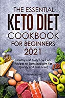 The Essential Keto Diet Cookbook for Beginners 2021: Healthy and Tasty Low Carb Recipes to Burn Stubborn Fat Quickly and Feel Great