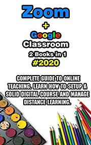 Zoom + Google Classroom: 2 Books in 1 - 2020 Complete Guide to Online Teaching. Learn How to Setup a Solid Digital Course and Manage Distance Learning.Sam Beltenberg