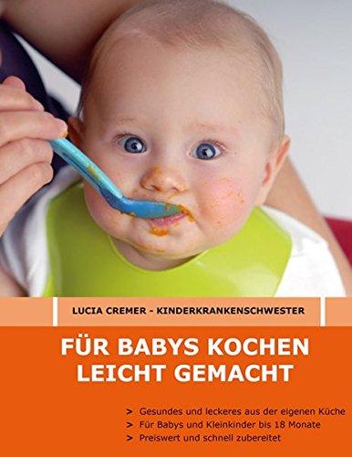 Für Babys kochen - leicht gemacht: Gesundes und Leckeres aus der eigenen Küche für Babys und Kleinkinder bis 18 Monate