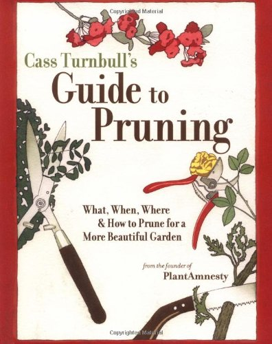 Cass Turnbull's Guide to Pruning: What, When, Where, and How to Prune for a More Beautiful Garden