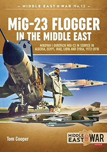 Mig-23 Flogger in the Middle East: Mikoyan I Gurevich Mig-23 in Service in Algeria, Egypt, Iraq, Libya and Syria, 1973 Until Today (Middle East@War, Band 12)