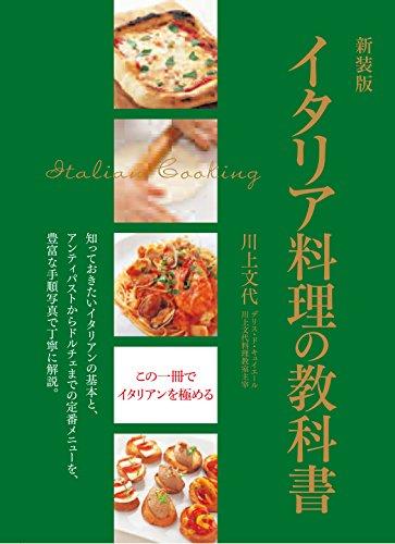 新装版 イタリア料理の教科書 知っておきたいイタリアンの基本と、アンティパストからドルチェまでの定番 メニューを、豊富な手順写真で丁寧に解説。 - 文代, 川上