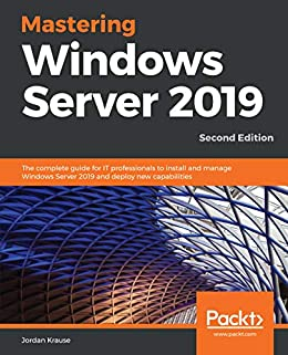 Mastering Windows Server 2019: The complete guide for IT professionals to install and manage Windows Server 2019 and deploy new capabilities, 2nd Edition by [Jordan Krause]
